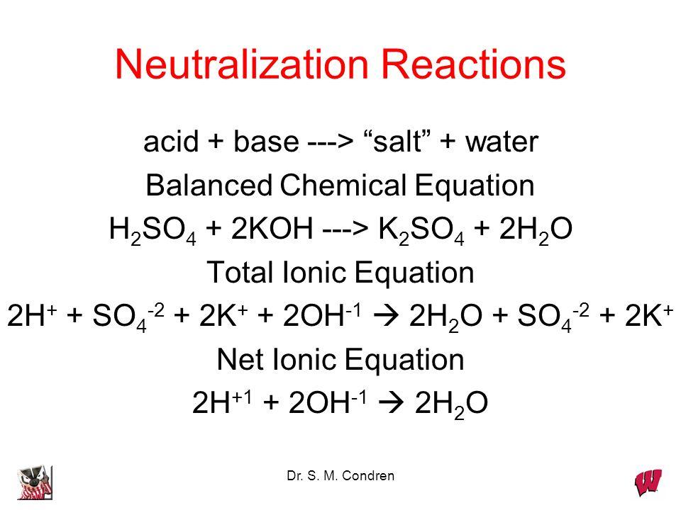 Dr. S. M. Condren Neutralization Reactions acid + base ---> salt + water Balanced Chemical Equation H 2 SO 4 + 2KOH ---> K 2 SO 4 + 2H 2 O Total Ionic