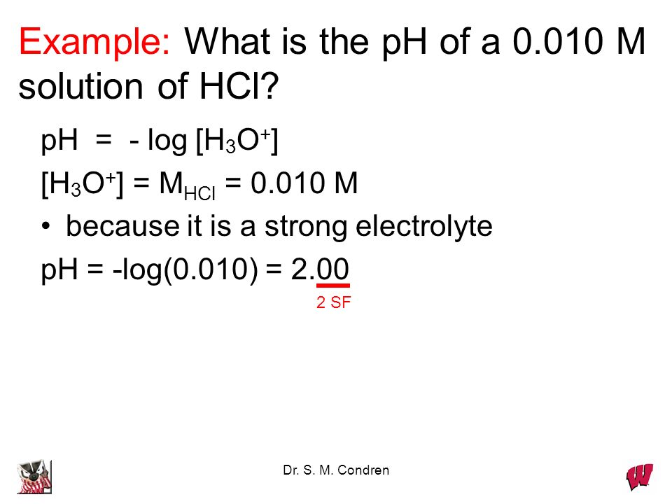 Dr. S. M. Condren Example: What is the pH of a 0.010 M solution of HCl.