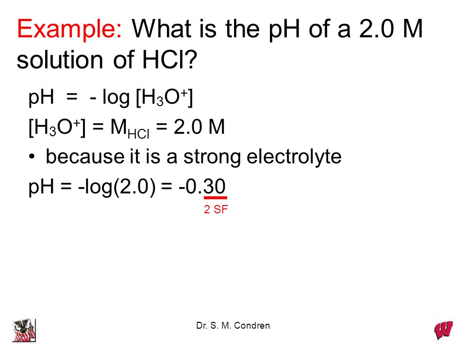 Dr. S. M. Condren Example: What is the pH of a 2.0 M solution of HCl.