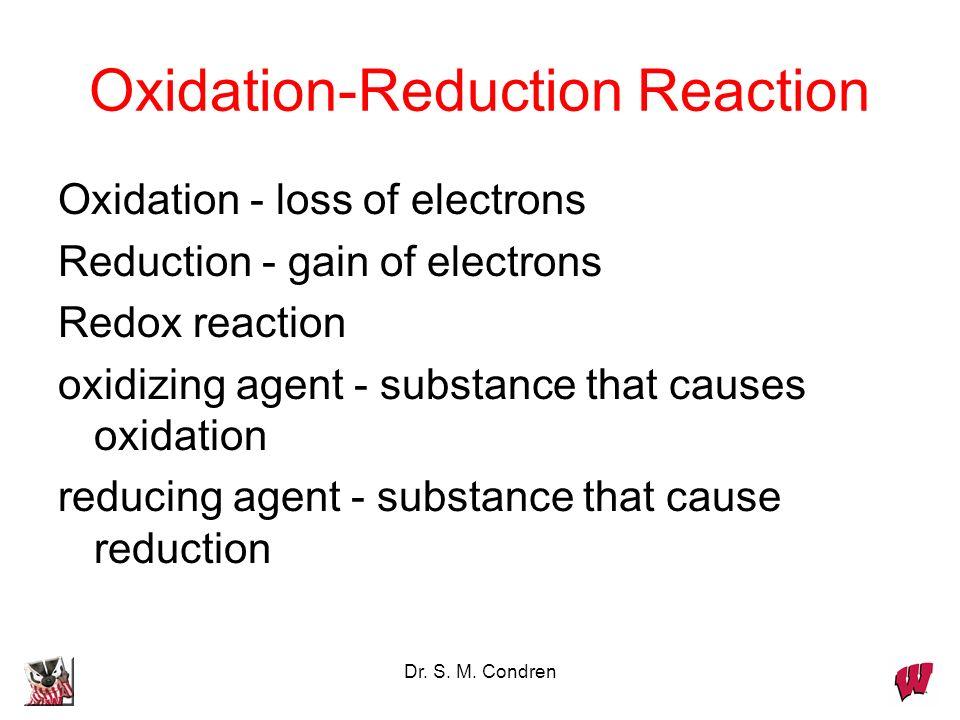 Dr. S. M. Condren Oxidation-Reduction Reaction Oxidation - loss of electrons Reduction - gain of electrons Redox reaction oxidizing agent - substance
