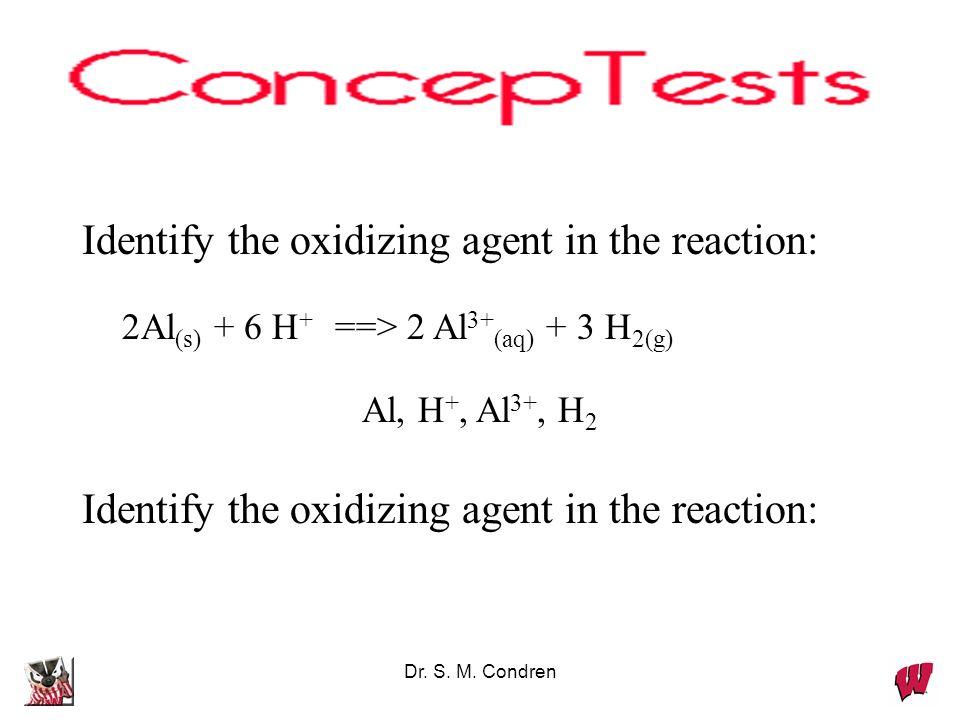 Dr. S. M. Condren Identify the oxidizing agent in the reaction: 2Al (s) + 6 H + ==> 2 Al 3+ (aq) + 3 H 2(g) Al, H +, Al 3+, H 2 Identify the oxidizing