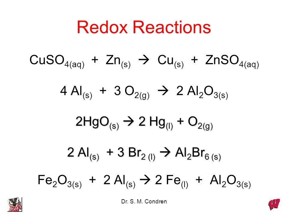 Dr. S. M. Condren Redox Reactions CuSO 4(aq) + Zn (s) Cu (s) + ZnSO 4(aq) 4 Al (s) + 3 O 2(g) 2 Al 2 O 3(s) 2HgO (s) 2 Hg (l) + O 2(g) 2 Al (s) + 3 Br
