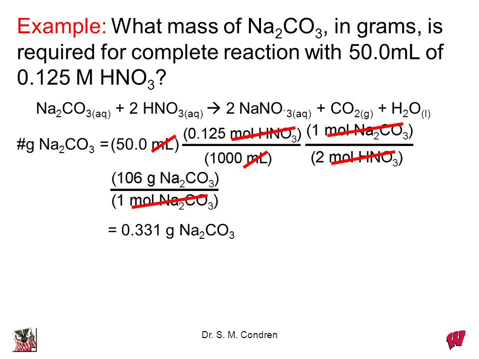 Dr. S. M. Condren Example: What mass of Na 2 CO 3, in grams, is required for complete reaction with 50.0mL of 0.125 M HNO 3 ? Na 2 CO 3(aq) + 2 HNO 3(
