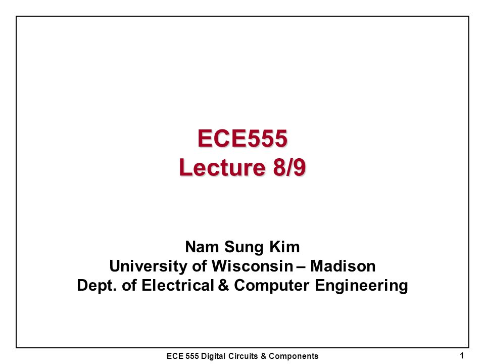 ECE 555 Digital Circuits & Components ECE555 Lecture 8/9 Nam Sung Kim University of Wisconsin – Madison Dept. of Electrical & Computer Engineering 1