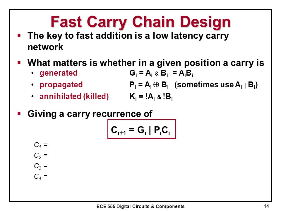 ECE 555 Digital Circuits & Components Fast Carry Chain Design 14 The key to fast addition is a low latency carry network What matters is whether in a