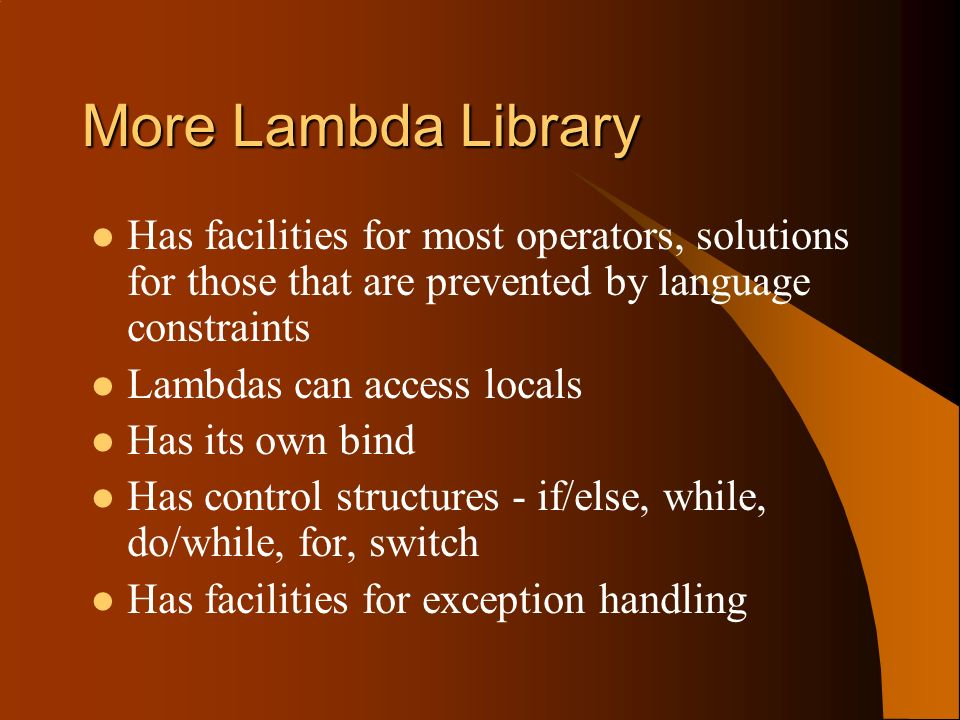 More Lambda Library Has facilities for most operators, solutions for those that are prevented by language constraints Lambdas can access locals Has its own bind Has control structures - if/else, while, do/while, for, switch Has facilities for exception handling