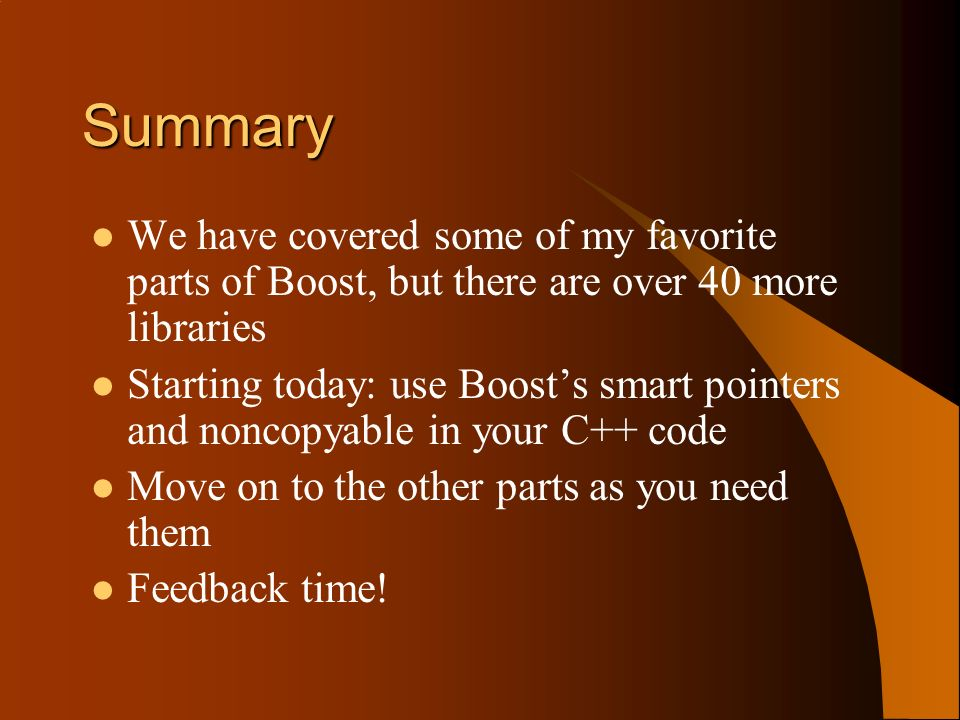 Summary We have covered some of my favorite parts of Boost, but there are over 40 more libraries Starting today: use Boosts smart pointers and noncopyable in your C++ code Move on to the other parts as you need them Feedback time!