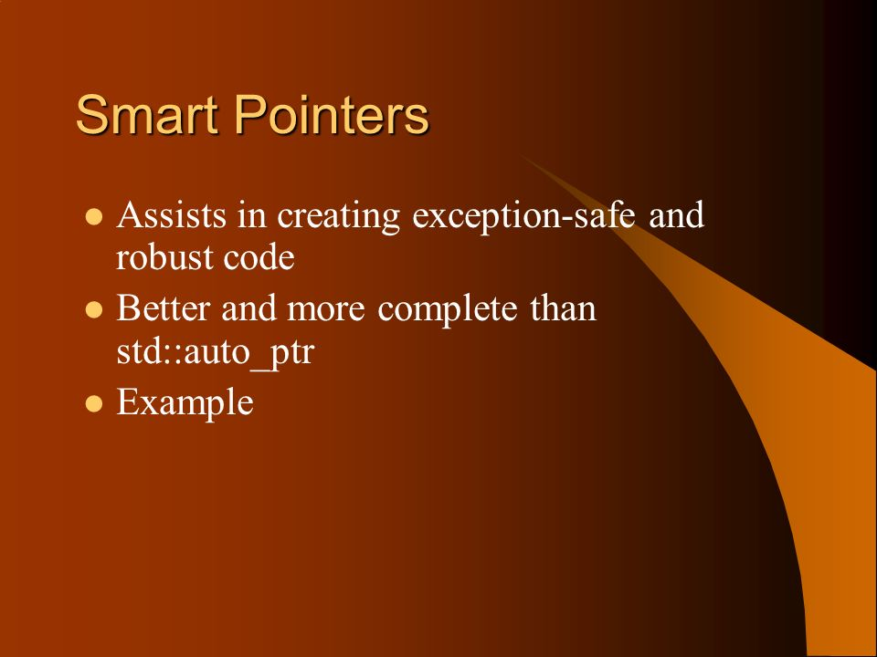 Smart Pointers Assists in creating exception-safe and robust code Better and more complete than std::auto_ptr Example