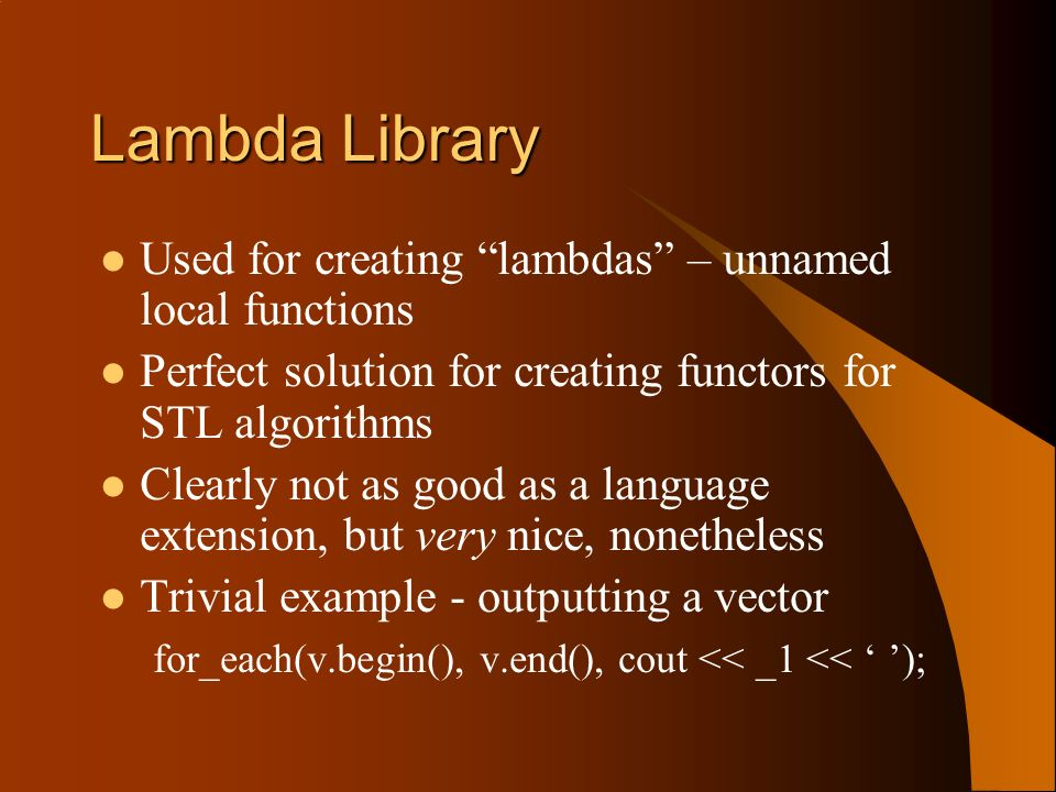 Lambda Library Used for creating lambdas – unnamed local functions Perfect solution for creating functors for STL algorithms Clearly not as good as a language extension, but very nice, nonetheless Trivial example - outputting a vector for_each(v.begin(), v.end(), cout << _1 << );