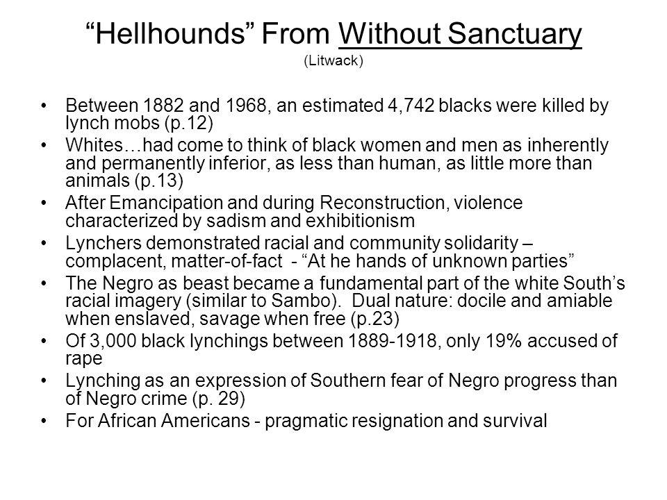 Hellhounds From Without Sanctuary (Litwack) Between 1882 and 1968, an estimated 4,742 blacks were killed by lynch mobs (p.12) Whites…had come to think of black women and men as inherently and permanently inferior, as less than human, as little more than animals (p.13) After Emancipation and during Reconstruction, violence characterized by sadism and exhibitionism Lynchers demonstrated racial and community solidarity – complacent, matter-of-fact - At he hands of unknown parties The Negro as beast became a fundamental part of the white Souths racial imagery (similar to Sambo).