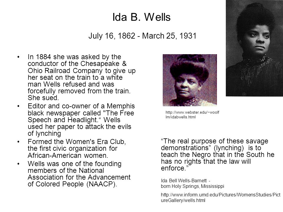 Ida B. Wells July 16, 1862 - March 25, 1931 In 1884 she was asked by the conductor of the Chesapeake & Ohio Railroad Company to give up her seat on th