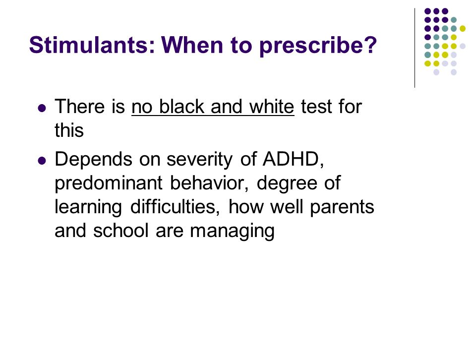 Stimulants: When to prescribe? There is no black and white test for this Depends on severity of ADHD, predominant behavior, degree of learning difficu