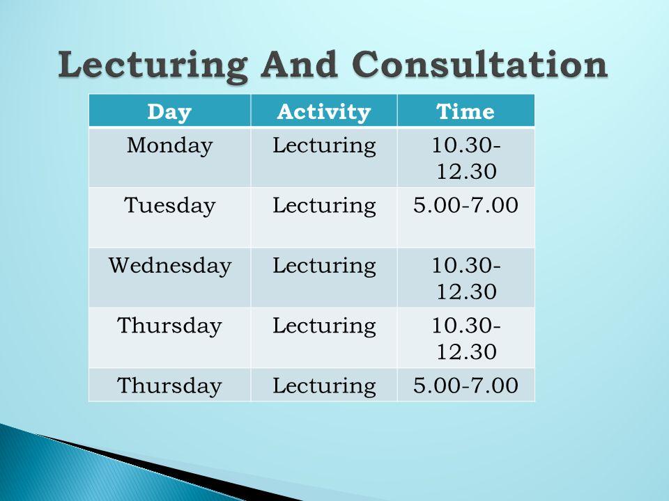 DayActivityTime MondayLecturing10.30- 12.30 TuesdayLecturing5.00-7.00 WednesdayLecturing10.30- 12.30 ThursdayLecturing10.30- 12.30 ThursdayLecturing5.00-7.00