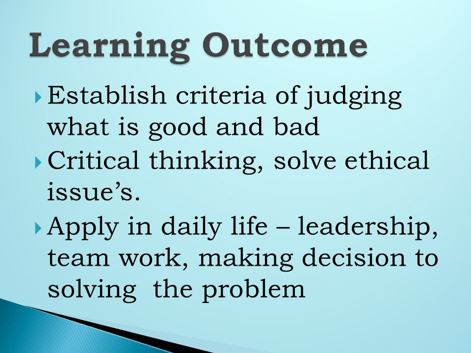 Establish criteria of judging what is good and bad Critical thinking, solve ethical issues.