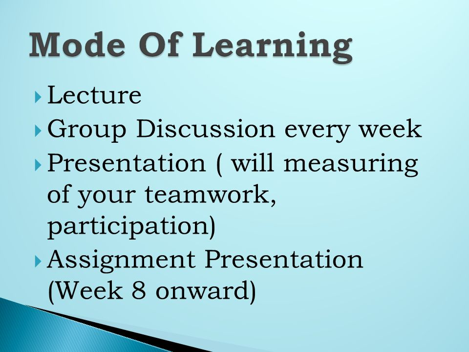 Lecture Group Discussion every week Presentation ( will measuring of your teamwork, participation) Assignment Presentation (Week 8 onward)