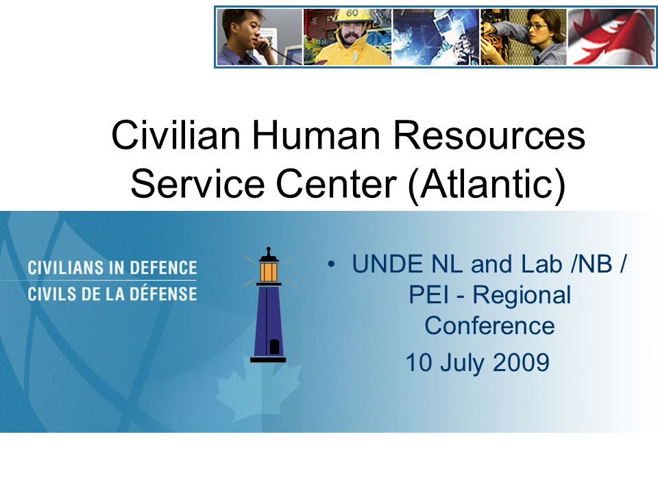 Civilian Human Resources Service Center (Atlantic) UNDE NL and Lab /NB / PEI - Regional Conference 10 July 2009