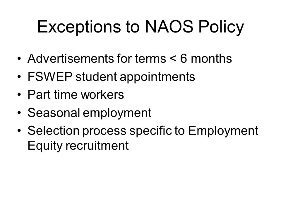 Exceptions to NAOS Policy Advertisements for terms < 6 months FSWEP student appointments Part time workers Seasonal employment Selection process speci