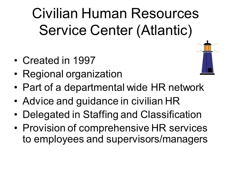 Civilian Human Resources Service Center (Atlantic) Created in 1997 Regional organization Part of a departmental wide HR network Advice and guidance in