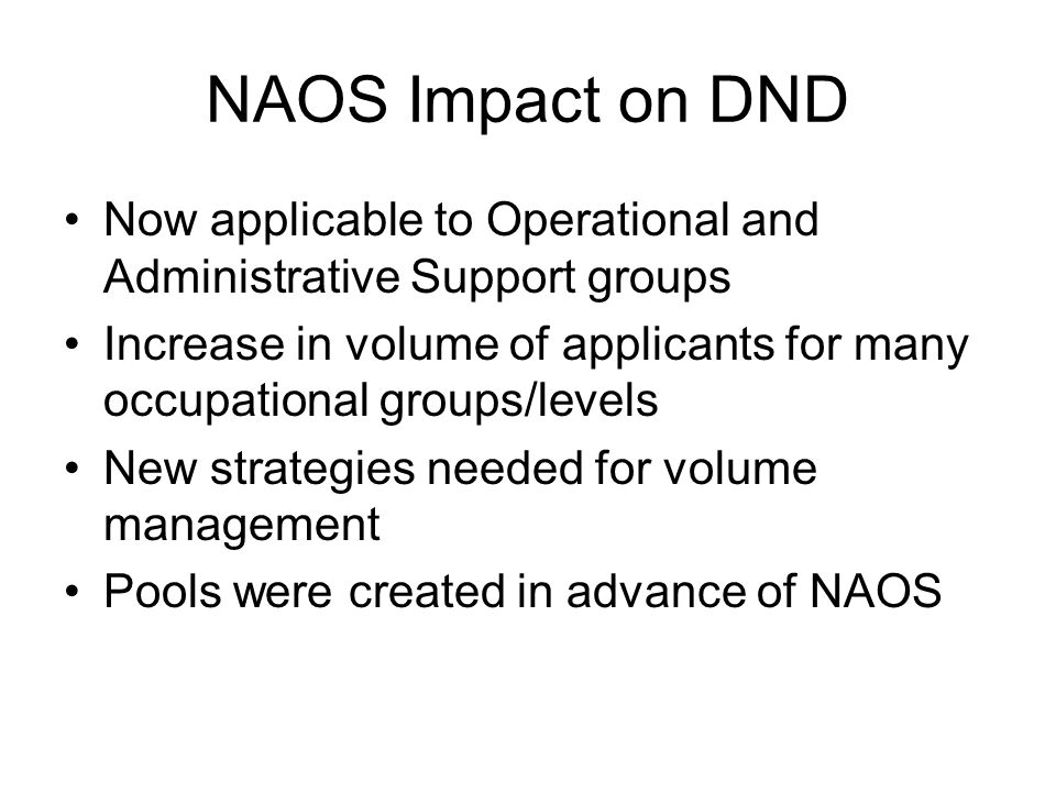 NAOS Impact on DND Now applicable to Operational and Administrative Support groups Increase in volume of applicants for many occupational groups/level