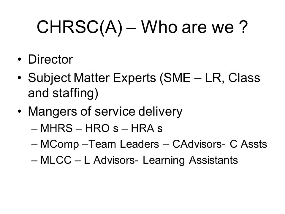 CHRSC(A) – Who are we ? Director Subject Matter Experts (SME – LR, Class and staffing) Mangers of service delivery –MHRS – HRO s – HRA s –MComp –Team