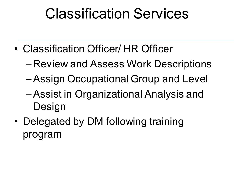 Classification Classification is of a described set of duties vs employee performance Classification vs reclassification requests Classification Standards Delegation / authorities Work Descriptions – Format Prioritization of work Grievances