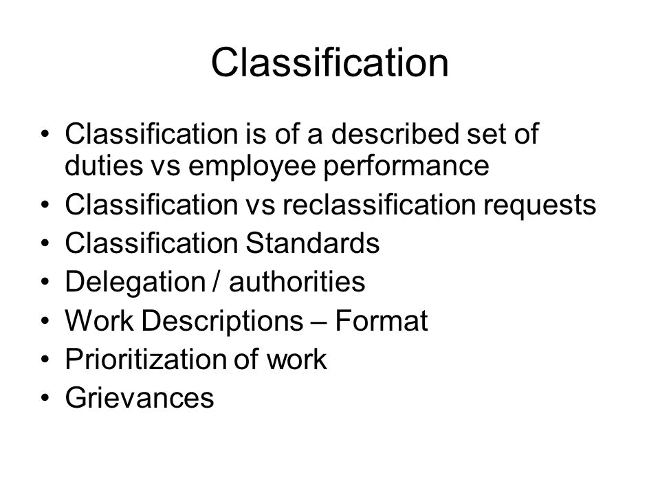 Classification Classification is of a described set of duties vs employee performance Classification vs reclassification requests Classification Stand
