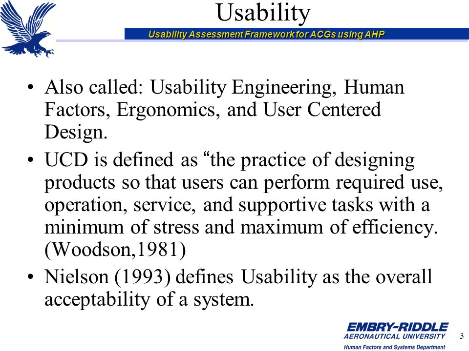 Usability Assessment Framework for ACGs using AHP 3 Usability Also called: Usability Engineering, Human Factors, Ergonomics, and User Centered Design.