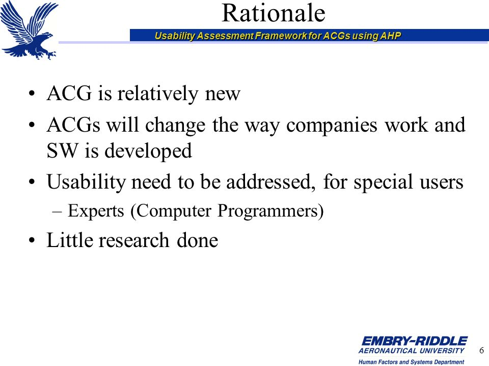 Usability Assessment Framework for ACGs using AHP 6 Rationale ACG is relatively new ACGs will change the way companies work and SW is developed Usability need to be addressed, for special users –Experts (Computer Programmers) Little research done