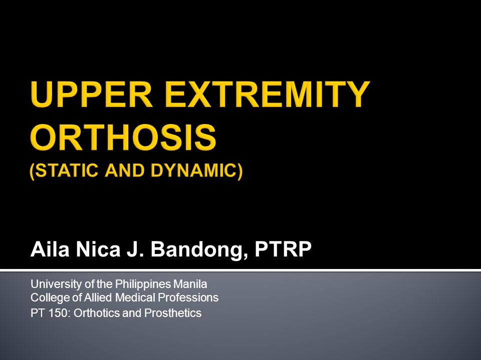 Aila Nica J. Bandong, PTRP University of the Philippines Manila College of Allied Medical Professions PT 150: Orthotics and Prosthetics