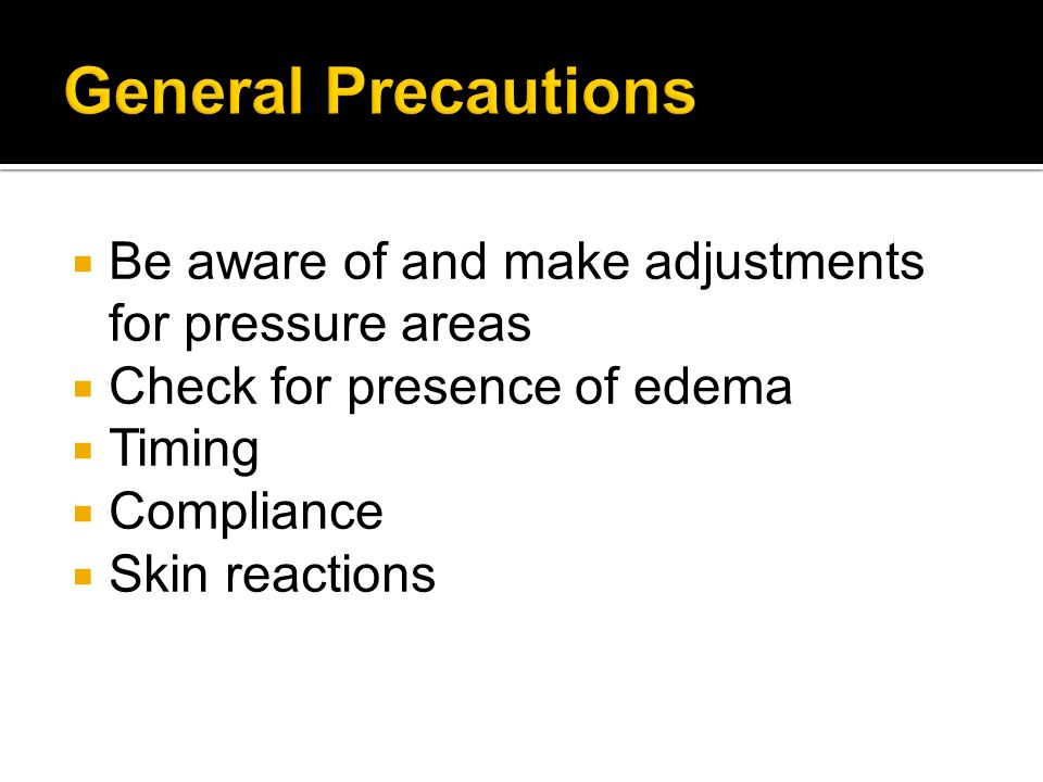 Be aware of and make adjustments for pressure areas Check for presence of edema Timing Compliance Skin reactions