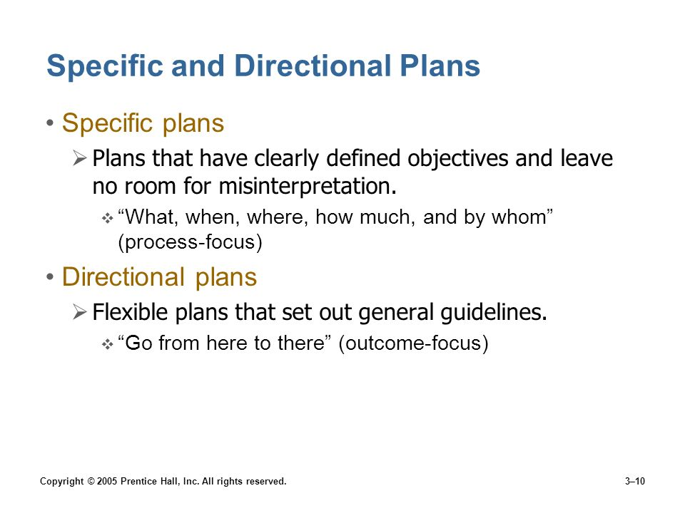 Copyright © 2005 Prentice Hall, Inc. All rights reserved.3–10 Specific and Directional Plans Specific plans Plans that have clearly defined objectives