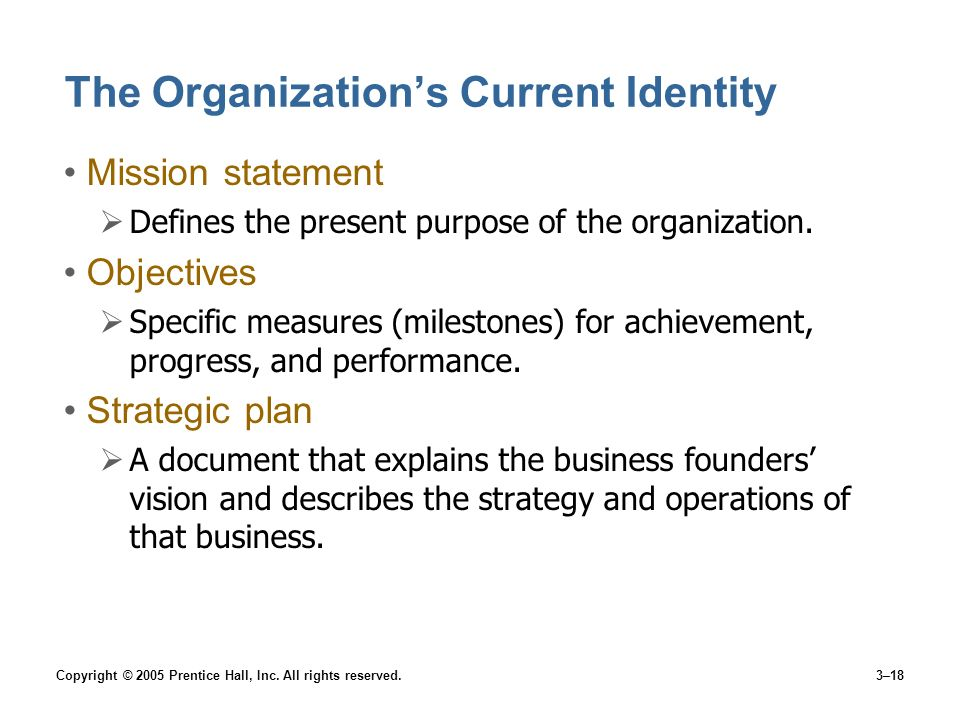 Copyright © 2005 Prentice Hall, Inc. All rights reserved.3–18 The Organizations Current Identity Mission statement Defines the present purpose of the