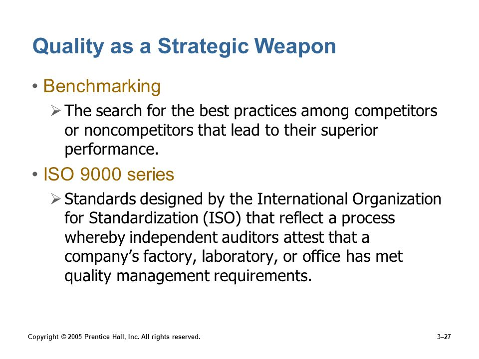 Copyright © 2005 Prentice Hall, Inc. All rights reserved.3–27 Quality as a Strategic Weapon Benchmarking The search for the best practices among compe