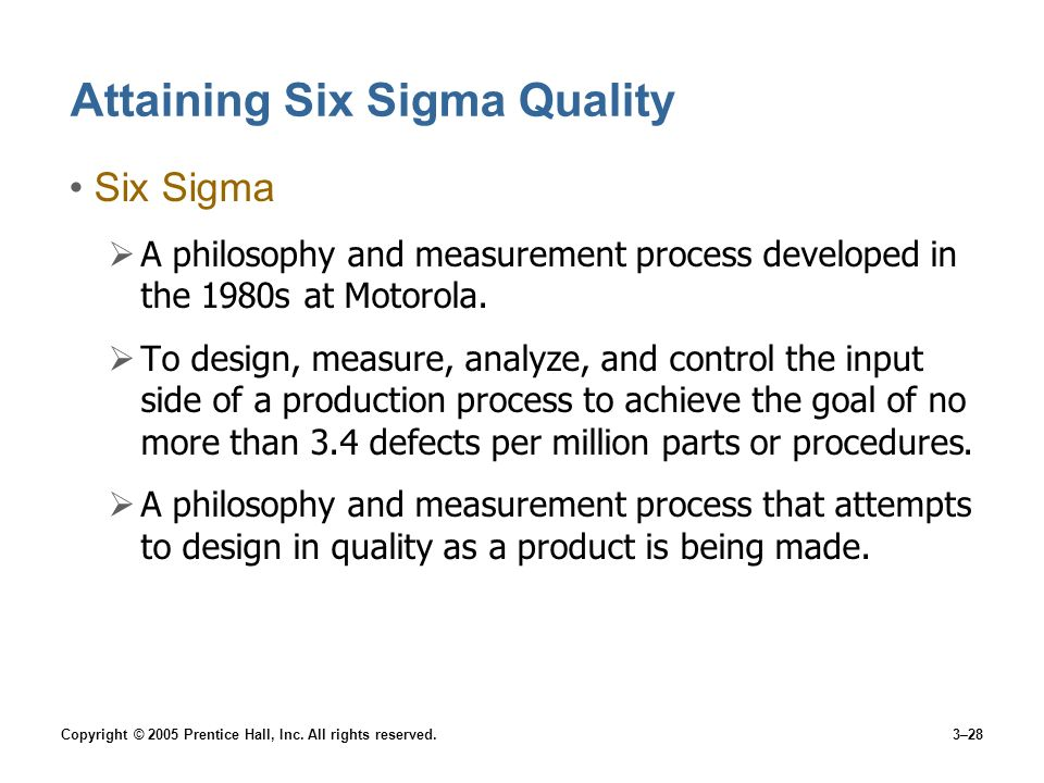 Copyright © 2005 Prentice Hall, Inc. All rights reserved.3–28 Attaining Six Sigma Quality Six Sigma A philosophy and measurement process developed in
