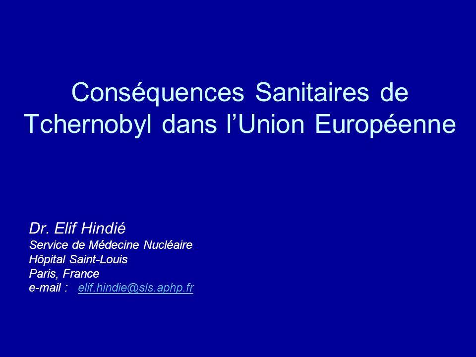 Conséquences Sanitaires de Tchernobyl dans lUnion Européenne Dr. Elif Hindié Service de Médecine Nucléaire Hôpital Saint-Louis Paris, France e-mail :
