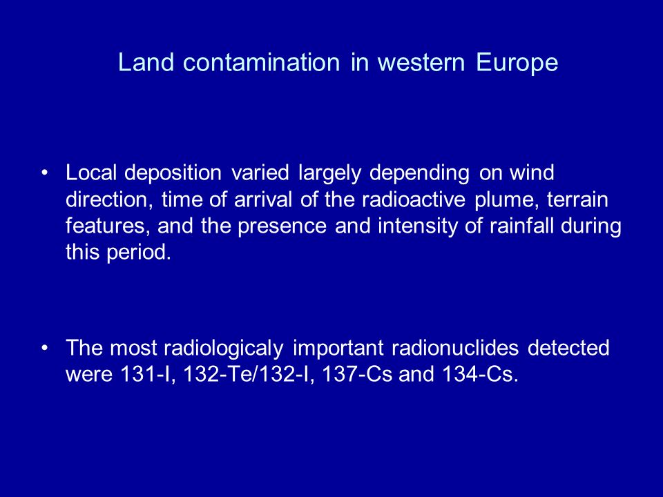 Land contamination in western Europe Local deposition varied largely depending on wind direction, time of arrival of the radioactive plume, terrain fe