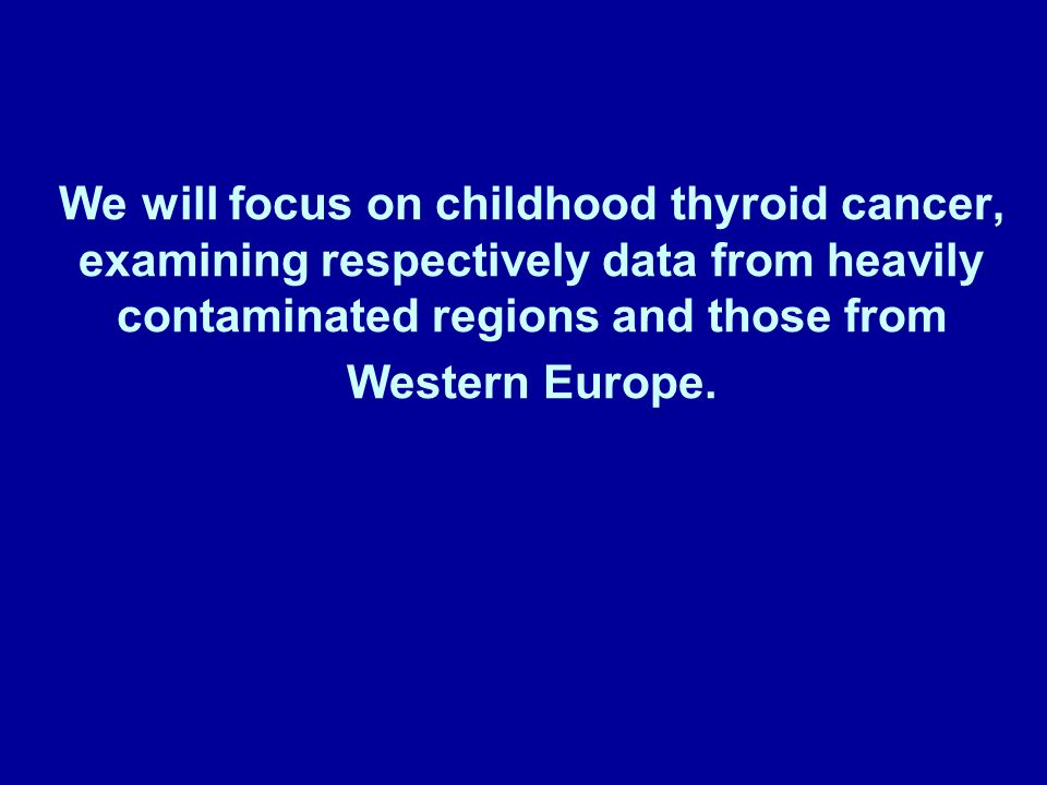 We will focus on childhood thyroid cancer, examining respectively data from heavily contaminated regions and those from Western Europe.