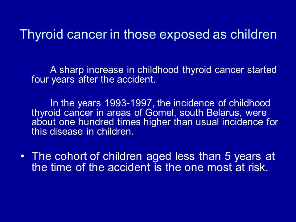 Thyroid cancer in those exposed as children A sharp increase in childhood thyroid cancer started four years after the accident. In the years 1993-1997