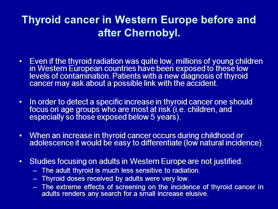 Thyroid cancer in Western Europe before and after Chernobyl. Even if the thyroid radiation was quite low, millions of young children in Western Europe
