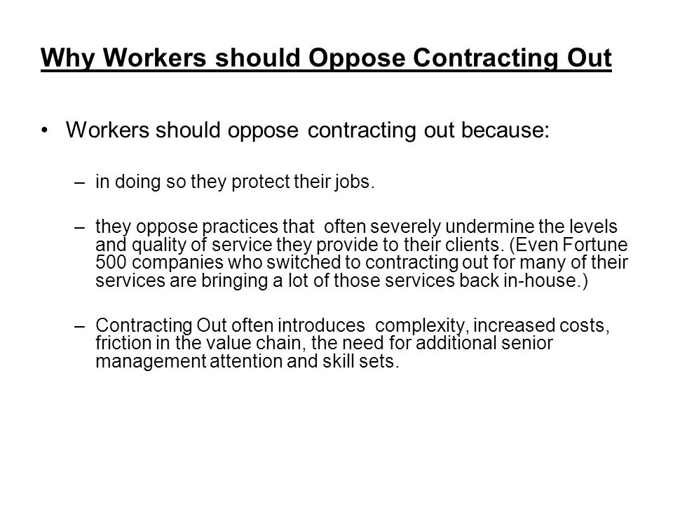 Why Workers should Oppose Contracting Out Workers should oppose contracting out because: –in doing so they protect their jobs.
