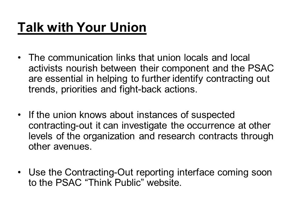 Talk with Your Union The communication links that union locals and local activists nourish between their component and the PSAC are essential in helping to further identify contracting out trends, priorities and fight-back actions.