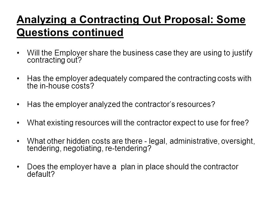 Analyzing a Contracting Out Proposal: Some Questions continued Will the Employer share the business case they are using to justify contracting out.