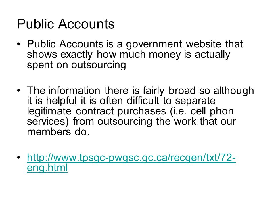 Public Accounts Public Accounts is a government website that shows exactly how much money is actually spent on outsourcing The information there is fairly broad so although it is helpful it is often difficult to separate legitimate contract purchases (i.e.