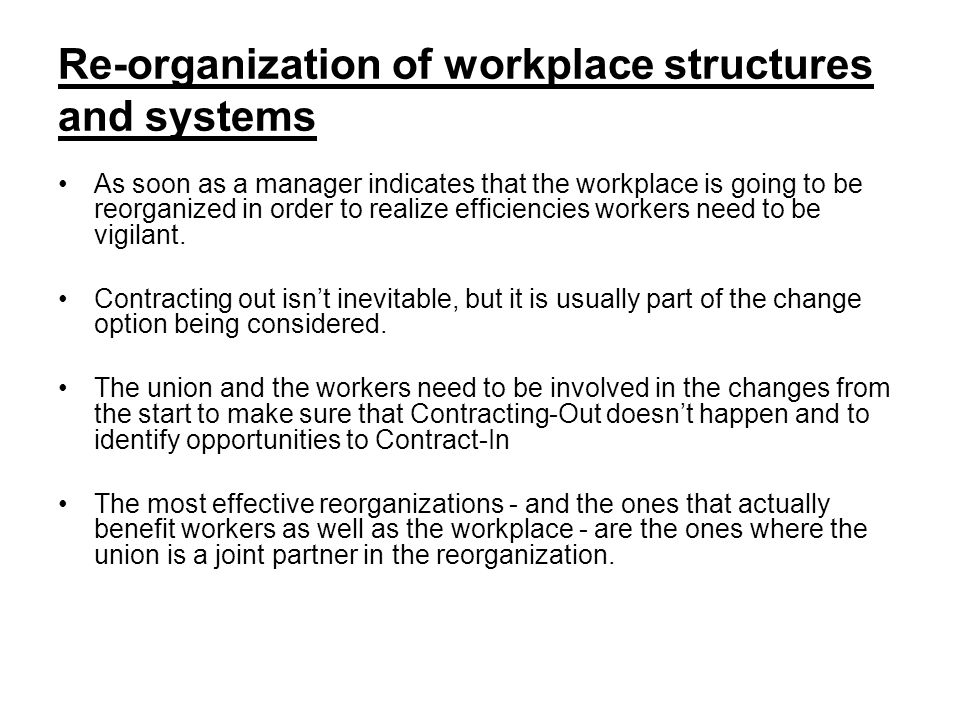 Re-organization of workplace structures and systems As soon as a manager indicates that the workplace is going to be reorganized in order to realize efficiencies workers need to be vigilant.