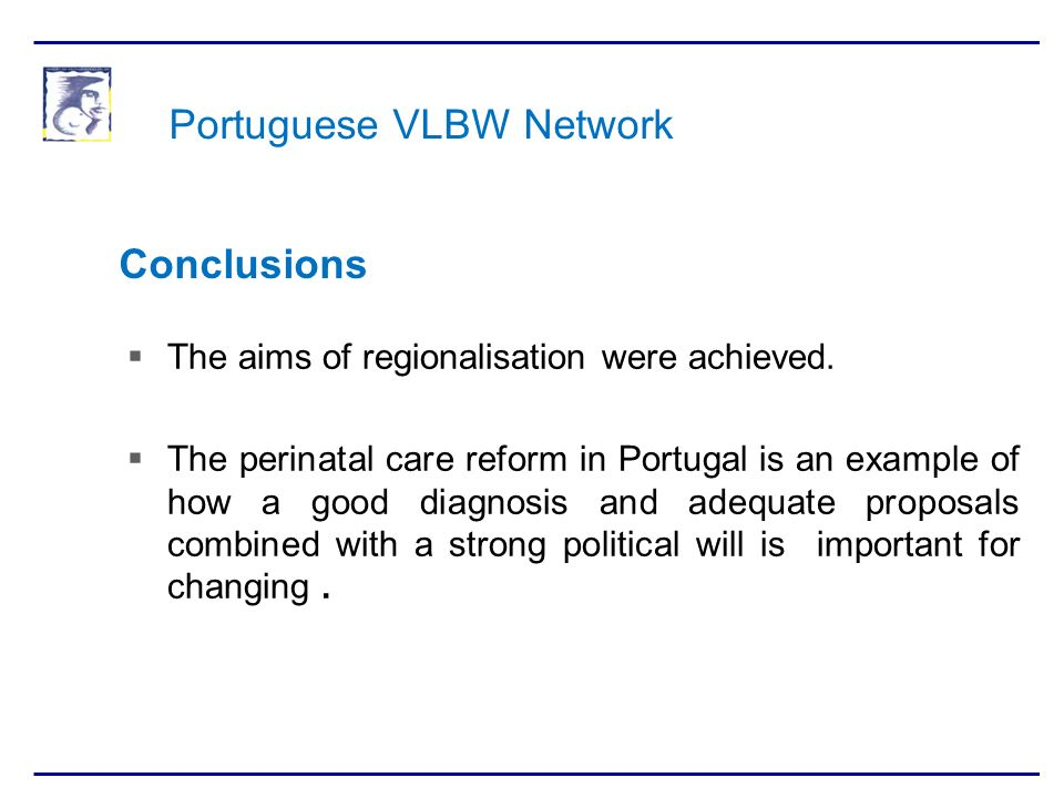 Portuguese VLBW Network The aims of regionalisation were achieved. The perinatal care reform in Portugal is an example of how a good diagnosis and ade