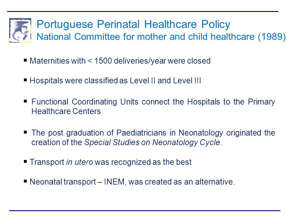 Portuguese Perinatal Healthcare Policy National Committee for mother and child healthcare (1989) Maternities with < 1500 deliveries/year were closed H