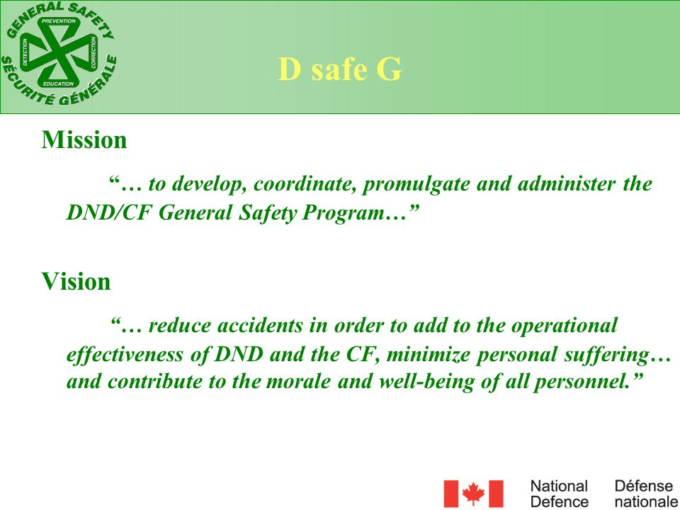 Mission … to develop, coordinate, promulgate and administer the DND/CF General Safety Program… Vision … reduce accidents in order to add to the operat