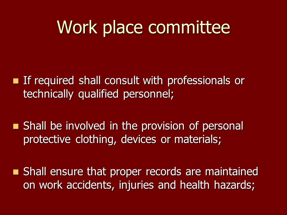 Work place committee If required shall consult with professionals or technically qualified personnel; If required shall consult with professionals or technically qualified personnel; Shall be involved in the provision of personal protective clothing, devices or materials; Shall be involved in the provision of personal protective clothing, devices or materials; Shall ensure that proper records are maintained on work accidents, injuries and health hazards; Shall ensure that proper records are maintained on work accidents, injuries and health hazards;