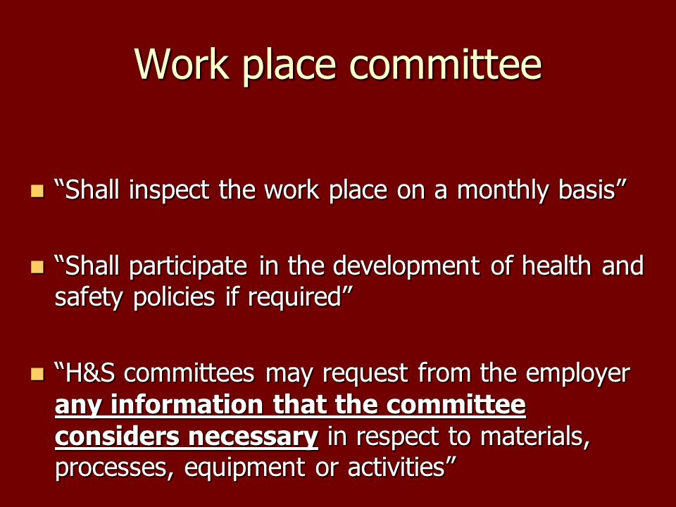Work place committee Shall inspect the work place on a monthly basis Shall inspect the work place on a monthly basis Shall participate in the development of health and safety policies if required Shall participate in the development of health and safety policies if required H&S committees may request from the employer any information that the committee considers necessary in respect to materials, processes, equipment or activities H&S committees may request from the employer any information that the committee considers necessary in respect to materials, processes, equipment or activities