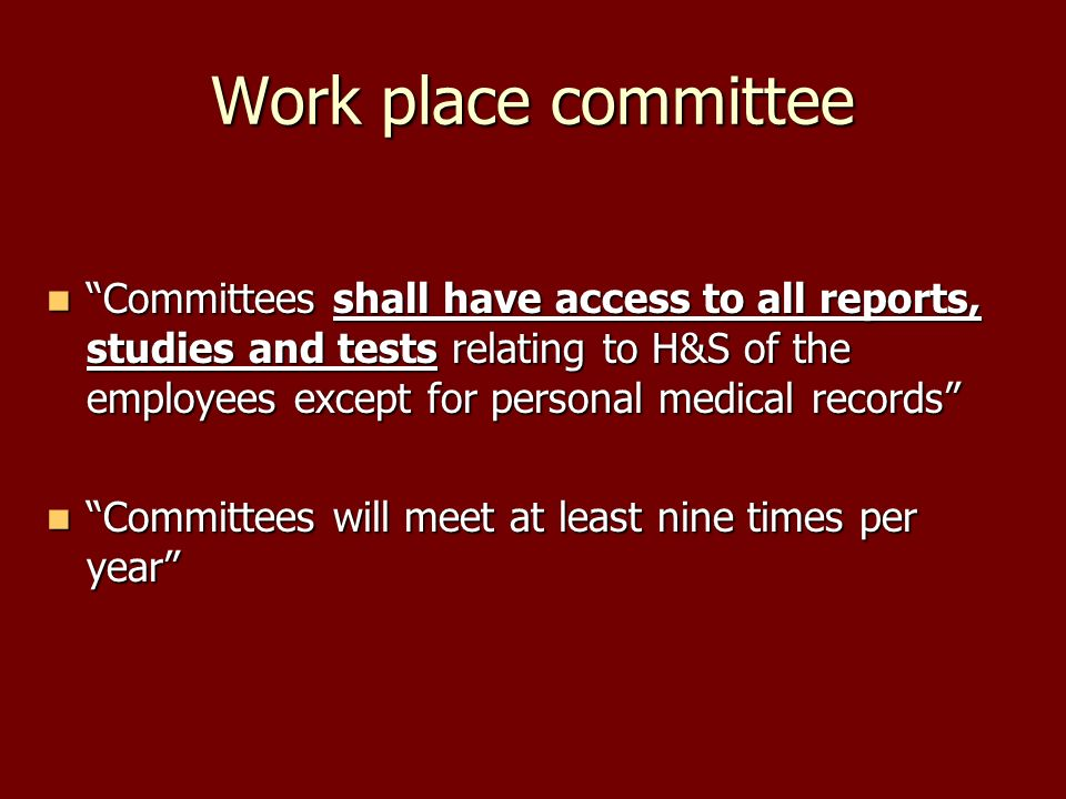 Work place committee Committees shall have access to all reports, studies and tests relating to H&S of the employees except for personal medical records Committees shall have access to all reports, studies and tests relating to H&S of the employees except for personal medical records Committees will meet at least nine times per year Committees will meet at least nine times per year